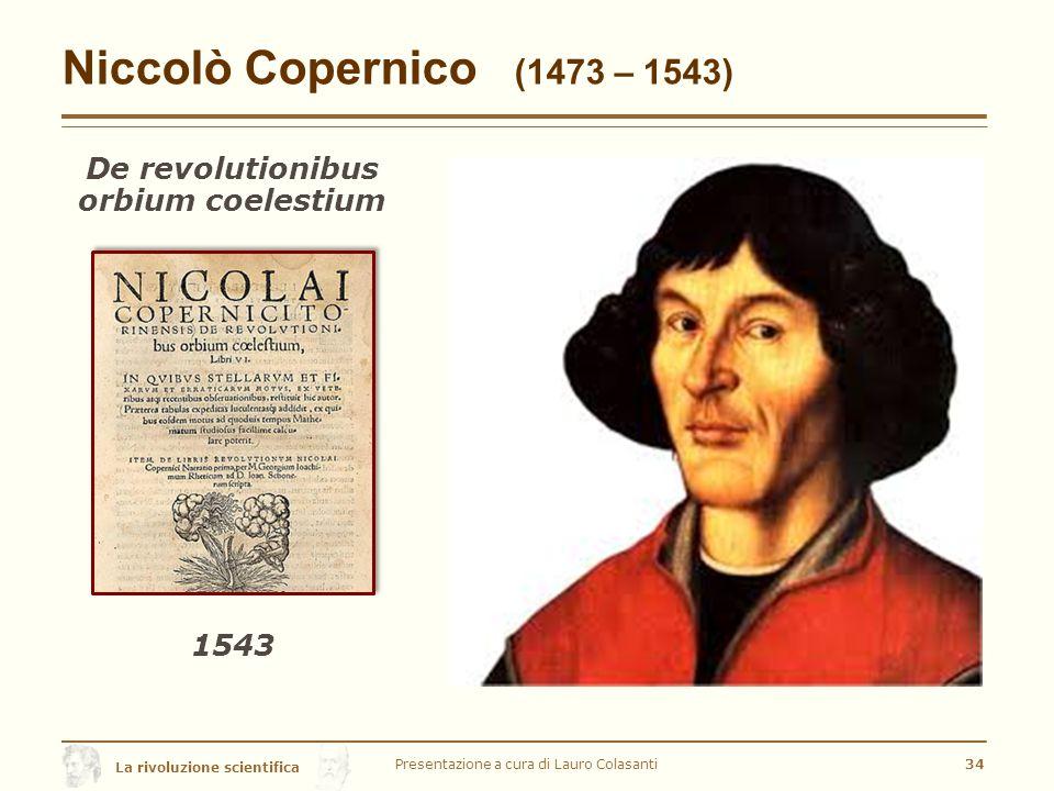 La rivoluzione scientifica Niccolò Copernico (1473 – 1543) De revolutionibus orbium coelestium Presentazione a cura di Lauro Colasanti34 1543