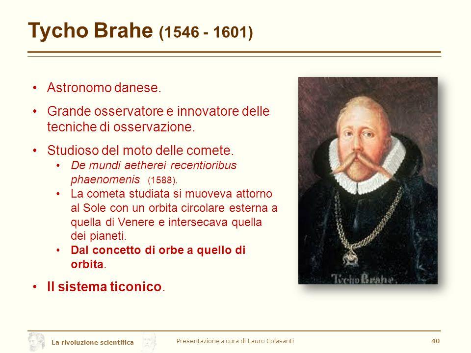 La rivoluzione scientifica Tycho Brahe (1546 - 1601) Presentazione a cura di Lauro Colasanti40 Astronomo danese.