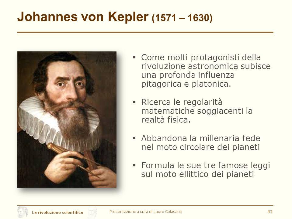 La rivoluzione scientifica Johannes von Kepler (1571 – 1630)  Come molti protagonisti della rivoluzione astronomica subisce una profonda influenza pitagorica e platonica.