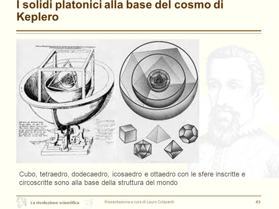 La rivoluzione scientifica I solidi platonici alla base del cosmo di Keplero Presentazione a cura di Lauro Colasanti43 Cubo, tetraedro, dodecaedro, icosaedro e ottaedro con le sfere inscritte e circoscritte sono alla base della struttura del mondo