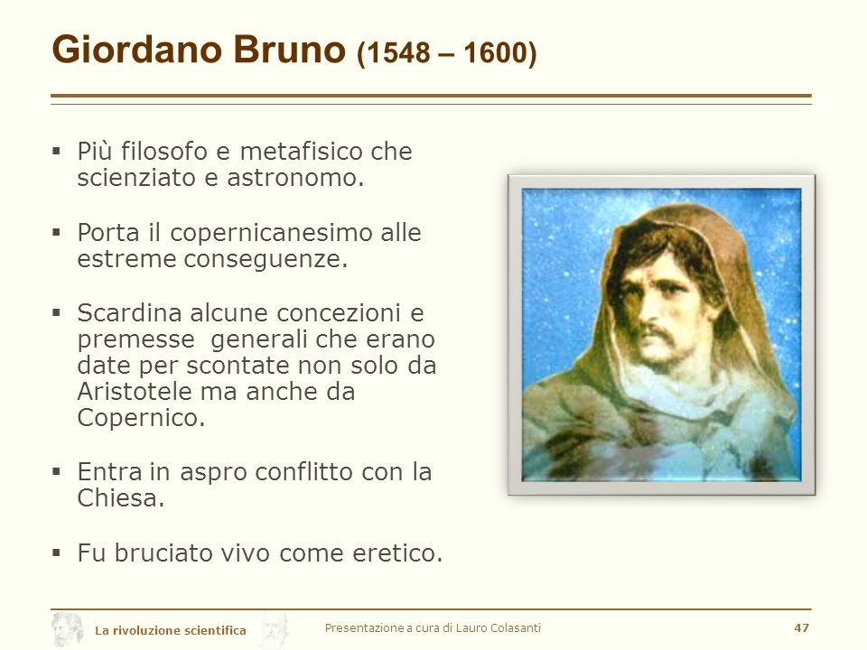 La rivoluzione scientifica Giordano Bruno (1548 – 1600)  Più filosofo e metafisico che scienziato e astronomo.