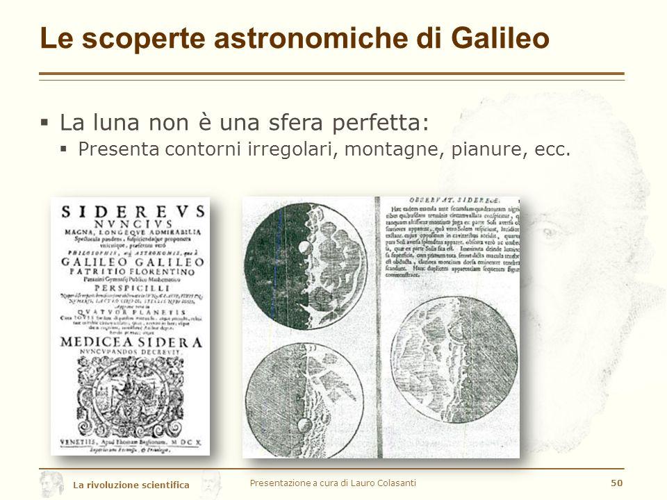 La rivoluzione scientifica Le scoperte astronomiche di Galileo  La luna non è una sfera perfetta:  Presenta contorni irregolari, montagne, pianure, ecc.