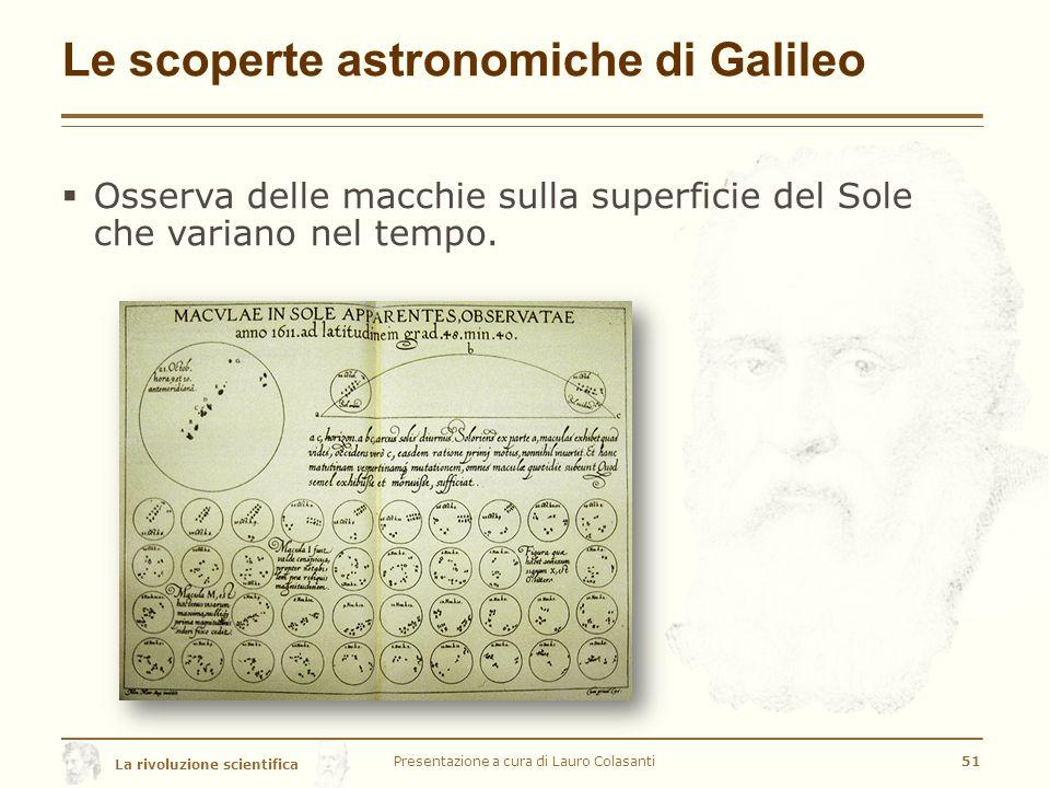 La rivoluzione scientifica Le scoperte astronomiche di Galileo  Osserva delle macchie sulla superficie del Sole che variano nel tempo.