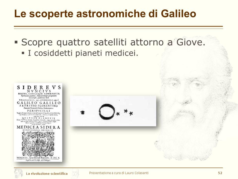La rivoluzione scientifica Le scoperte astronomiche di Galileo  Scopre quattro satelliti attorno a Giove.