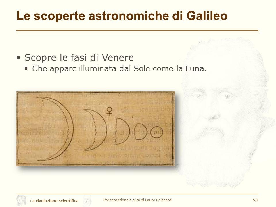 La rivoluzione scientifica Le scoperte astronomiche di Galileo Presentazione a cura di Lauro Colasanti53  Scopre le fasi di Venere  Che appare illuminata dal Sole come la Luna.