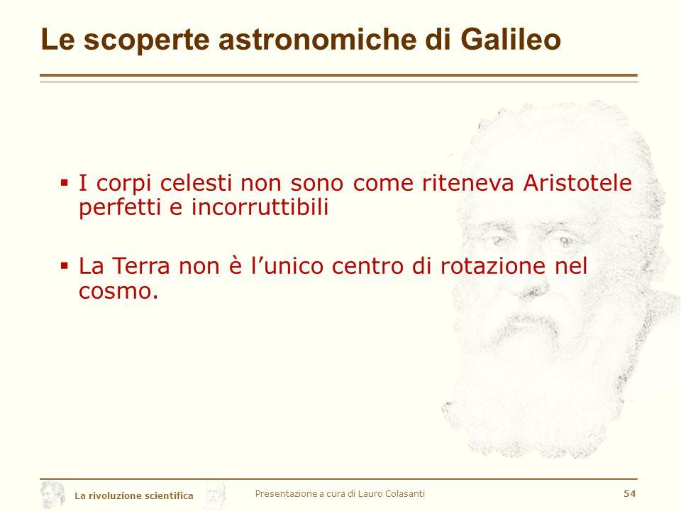 La rivoluzione scientifica Le scoperte astronomiche di Galileo  I corpi celesti non sono come riteneva Aristotele perfetti e incorruttibili  La Terra non è l'unico centro di rotazione nel cosmo.