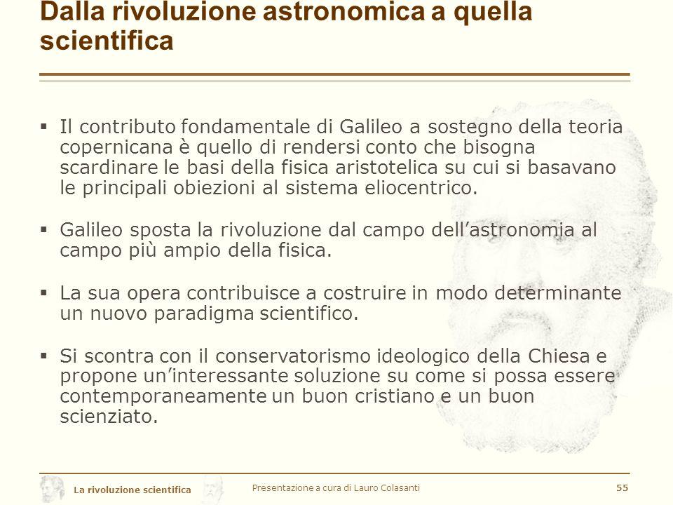 La rivoluzione scientifica Dalla rivoluzione astronomica a quella scientifica  Il contributo fondamentale di Galileo a sostegno della teoria copernicana è quello di rendersi conto che bisogna scardinare le basi della fisica aristotelica su cui si basavano le principali obiezioni al sistema eliocentrico.