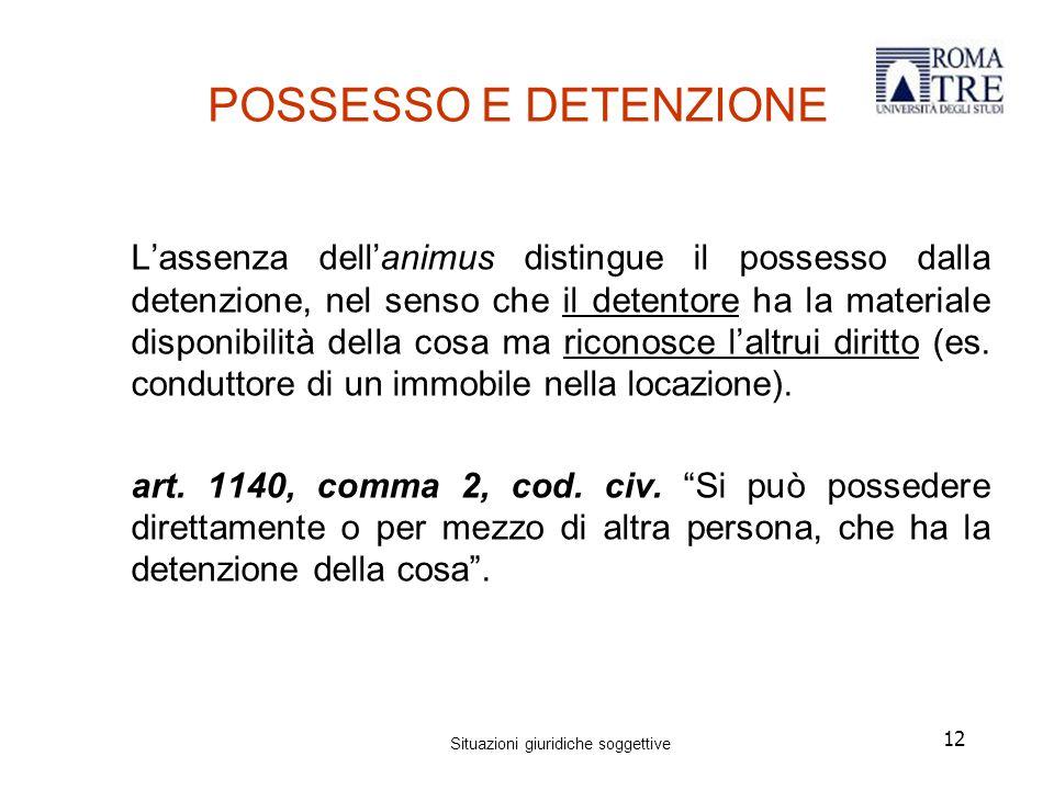 12 POSSESSO E DETENZIONE L'assenza dell'animus distingue il possesso dalla detenzione, nel senso che il detentore ha la materiale disponibilità della cosa ma riconosce l'altrui diritto (es.