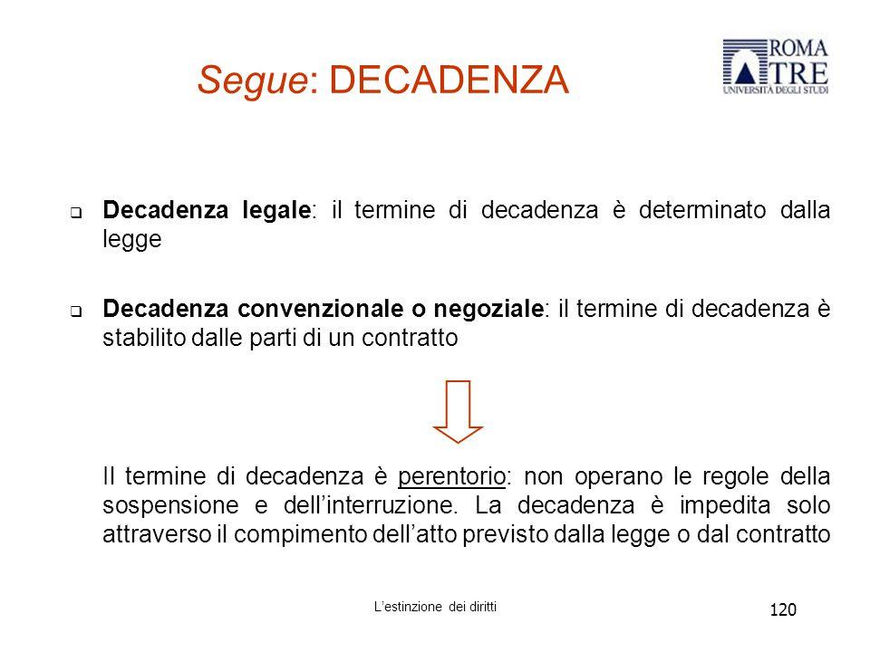 120 Segue: DECADENZA  Decadenza legale: il termine di decadenza è determinato dalla legge  Decadenza convenzionale o negoziale: il termine di decadenza è stabilito dalle parti di un contratto Il termine di decadenza è perentorio: non operano le regole della sospensione e dell'interruzione.