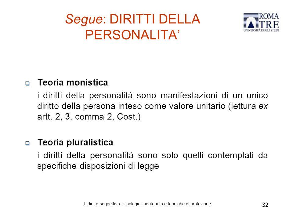 32 Segue: DIRITTI DELLA PERSONALITA'  Teoria monistica i diritti della personalità sono manifestazioni di un unico diritto della persona inteso come valore unitario (lettura ex artt.