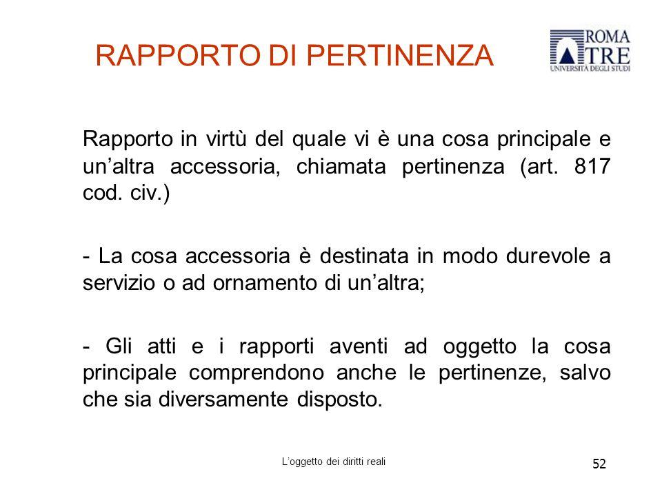 52 RAPPORTO DI PERTINENZA Rapporto in virtù del quale vi è una cosa principale e un'altra accessoria, chiamata pertinenza (art.