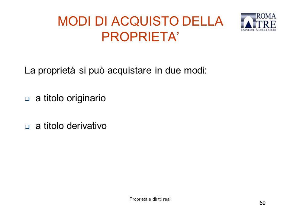 69 MODI DI ACQUISTO DELLA PROPRIETA' La proprietà si può acquistare in due modi:  a titolo originario  a titolo derivativo Proprietà e diritti reali