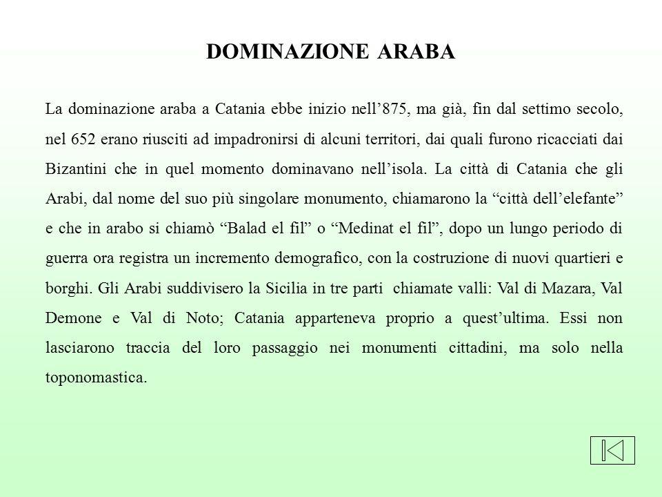 La dominazione araba a Catania ebbe inizio nell'875, ma già, fin dal settimo secolo, nel 652 erano riusciti ad impadronirsi di alcuni territori, dai q