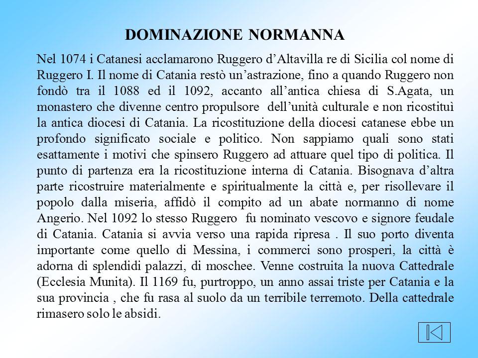 Nel 1074 i Catanesi acclamarono Ruggero d'Altavilla re di Sicilia col nome di Ruggero I. Il nome di Catania restò un'astrazione, fino a quando Ruggero