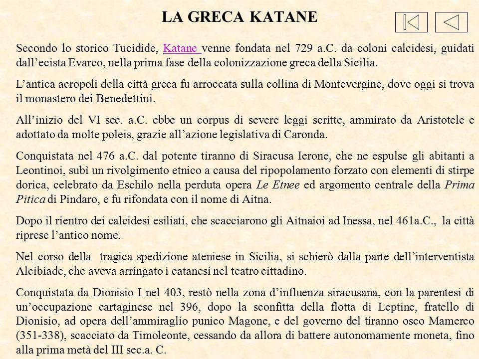 LA GRECA KATANE Secondo lo storico Tucidide, Katane venne fondata nel 729 a.C. da coloni calcidesi, guidati dall'ecista Evarco, nella prima fase della
