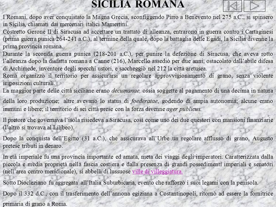 SICILIA ROMANA I Romani, dopo aver conquistato la Magna Grecia, sconfiggendo Pirro a Benevento nel 275 a.C., si spinsero in Sicilia, chiamati dai merc
