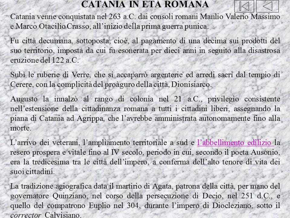 CATANIA IN ETÁ ROMANA Catania venne conquistata nel 263 a.C. dai consoli romani Manlio Valerio Massimo e Marco Otacilio Crasso, all'inizio della prima