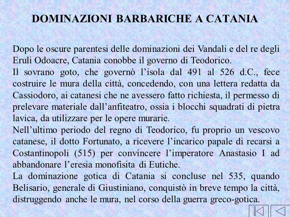 DOMINAZIONI BARBARICHE A CATANIA Dopo le oscure parentesi delle dominazioni dei Vandali e del re degli Eruli Odoacre, Catania conobbe il governo di Te