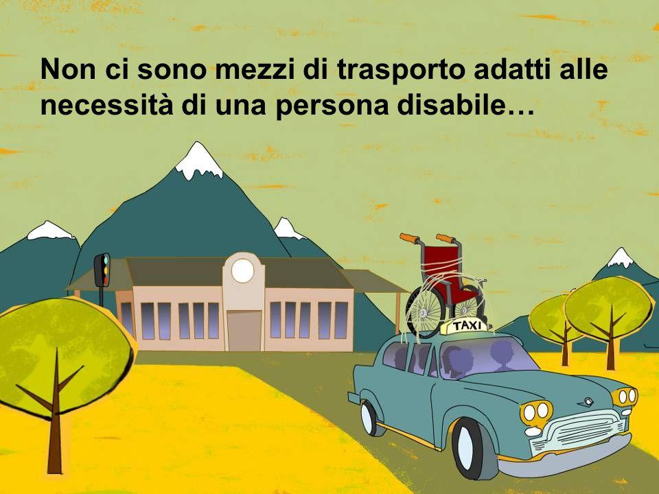 Non ci sono mezzi di trasporto adatti alle necessità di una persona disabile…