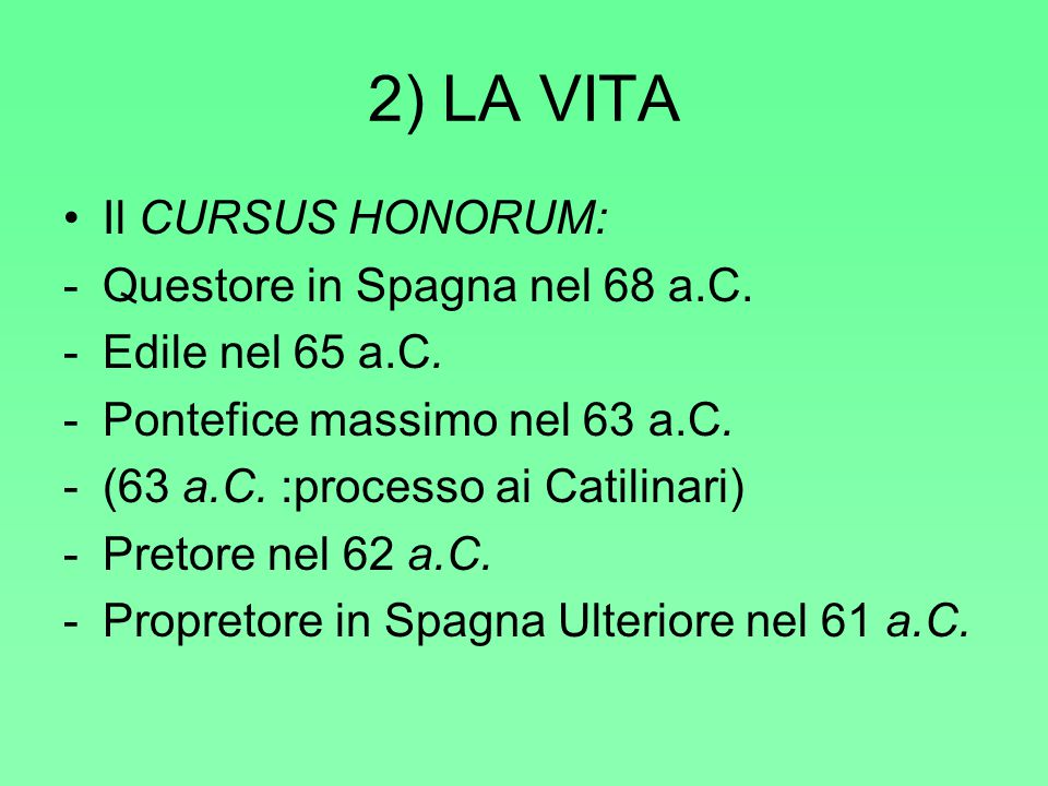 2) LA VITA Il CURSUS HONORUM: -Questore in Spagna nel 68 a.C. -Edile nel 65 a.C. -Pontefice massimo nel 63 a.C. -(63 a.C. :processo ai Catilinari) -Pr