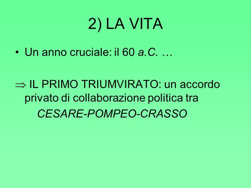 2) LA VITA Un anno cruciale: il 60 a.C. …  IL PRIMO TRIUMVIRATO: un accordo privato di collaborazione politica tra CESARE-POMPEO-CRASSO