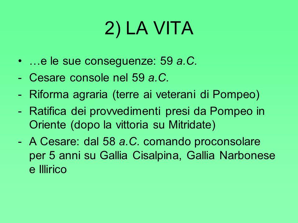 2) LA VITA …e le sue conseguenze: 59 a.C. -Cesare console nel 59 a.C. -Riforma agraria (terre ai veterani di Pompeo) -Ratifica dei provvedimenti presi