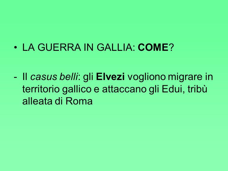 LA GUERRA IN GALLIA: COME? -Il casus belli: gli Elvezi vogliono migrare in territorio gallico e attaccano gli Edui, tribù alleata di Roma