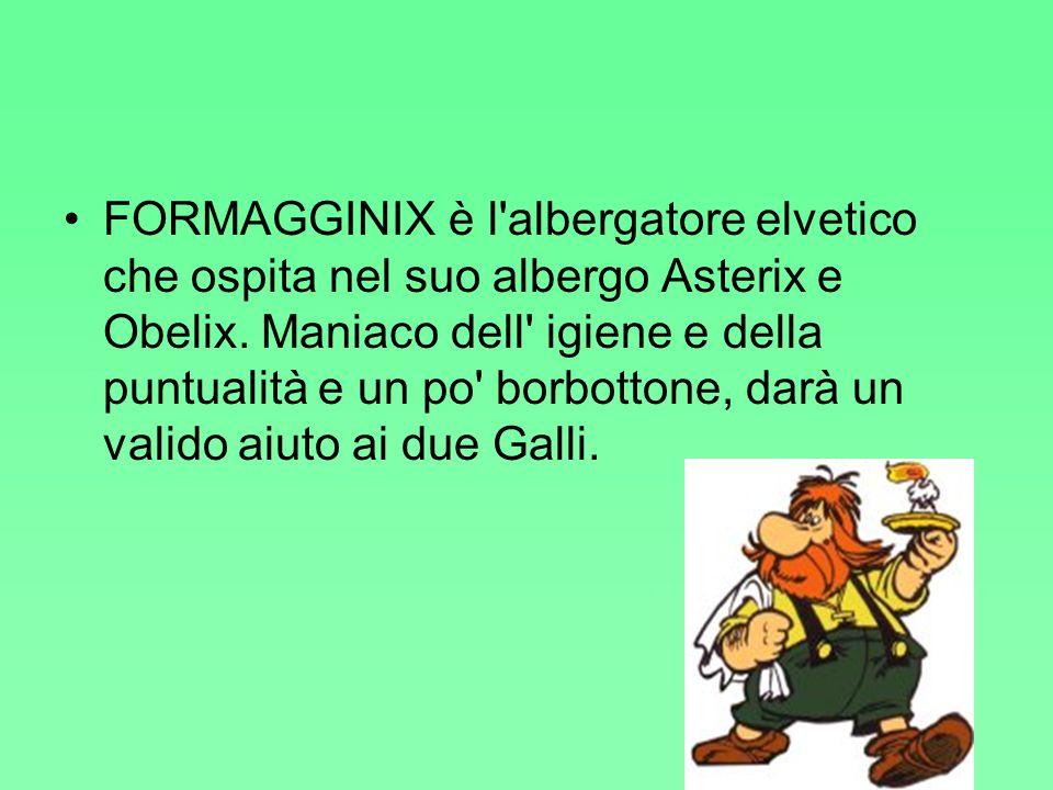 FORMAGGINIX è l'albergatore elvetico che ospita nel suo albergo Asterix e Obelix. Maniaco dell' igiene e della puntualità e un po' borbottone, darà un
