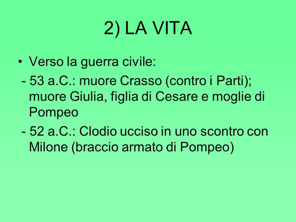 2) LA VITA Verso la guerra civile: - 53 a.C.: muore Crasso (contro i Parti); muore Giulia, figlia di Cesare e moglie di Pompeo - 52 a.C.: Clodio ucciso in uno scontro con Milone (braccio armato di Pompeo)