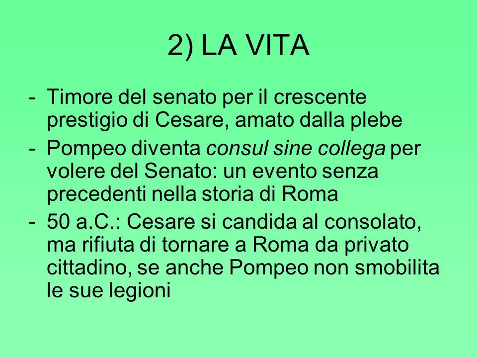 2) LA VITA -Timore del senato per il crescente prestigio di Cesare, amato dalla plebe -Pompeo diventa consul sine collega per volere del Senato: un ev