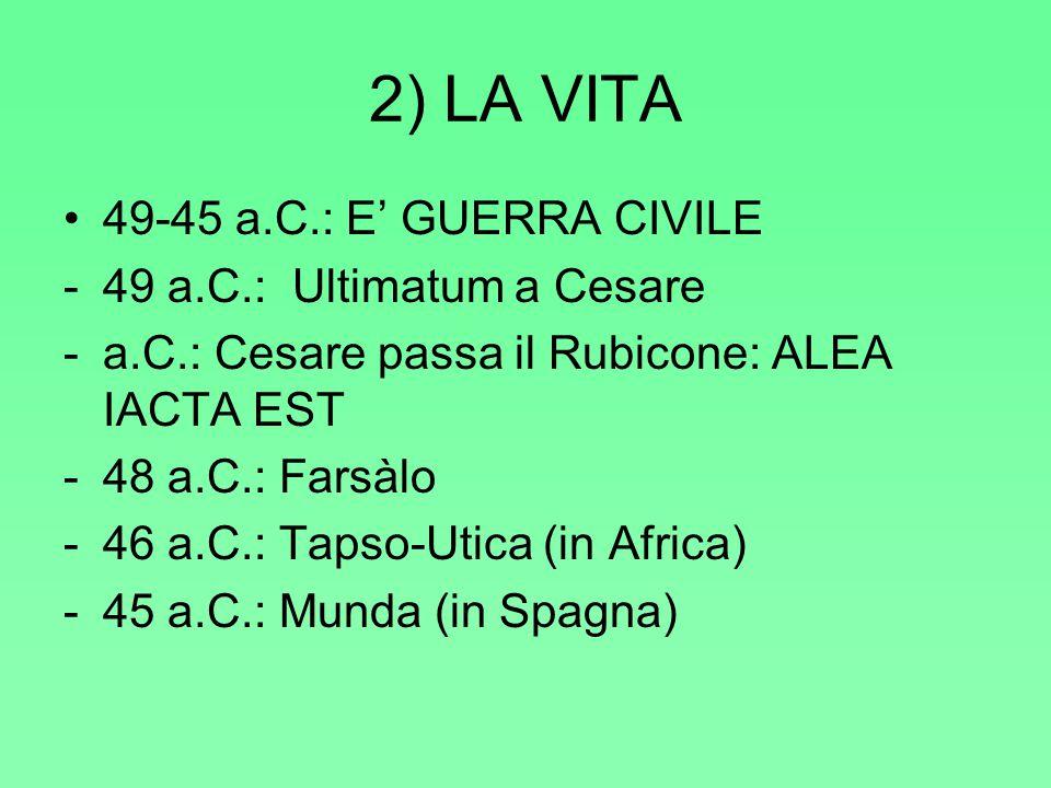 2) LA VITA 49-45 a.C.: E' GUERRA CIVILE -49 a.C.: Ultimatum a Cesare -a.C.: Cesare passa il Rubicone: ALEA IACTA EST -48 a.C.: Farsàlo -46 a.C.: Tapso-Utica (in Africa) -45 a.C.: Munda (in Spagna)