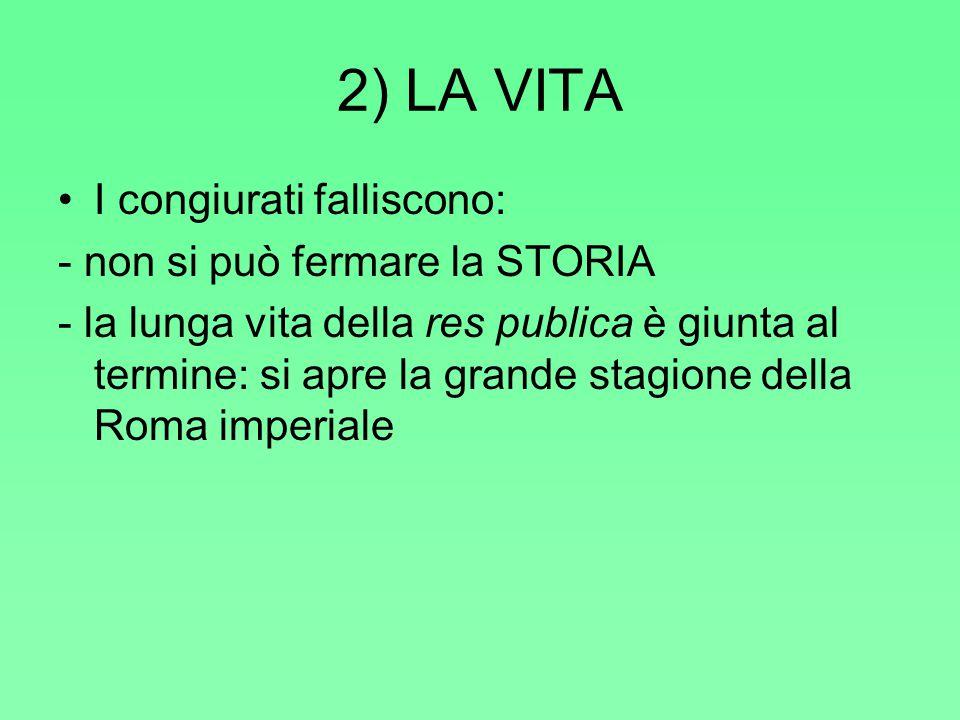 2) LA VITA I congiurati falliscono: - non si può fermare la STORIA - la lunga vita della res publica è giunta al termine: si apre la grande stagione della Roma imperiale