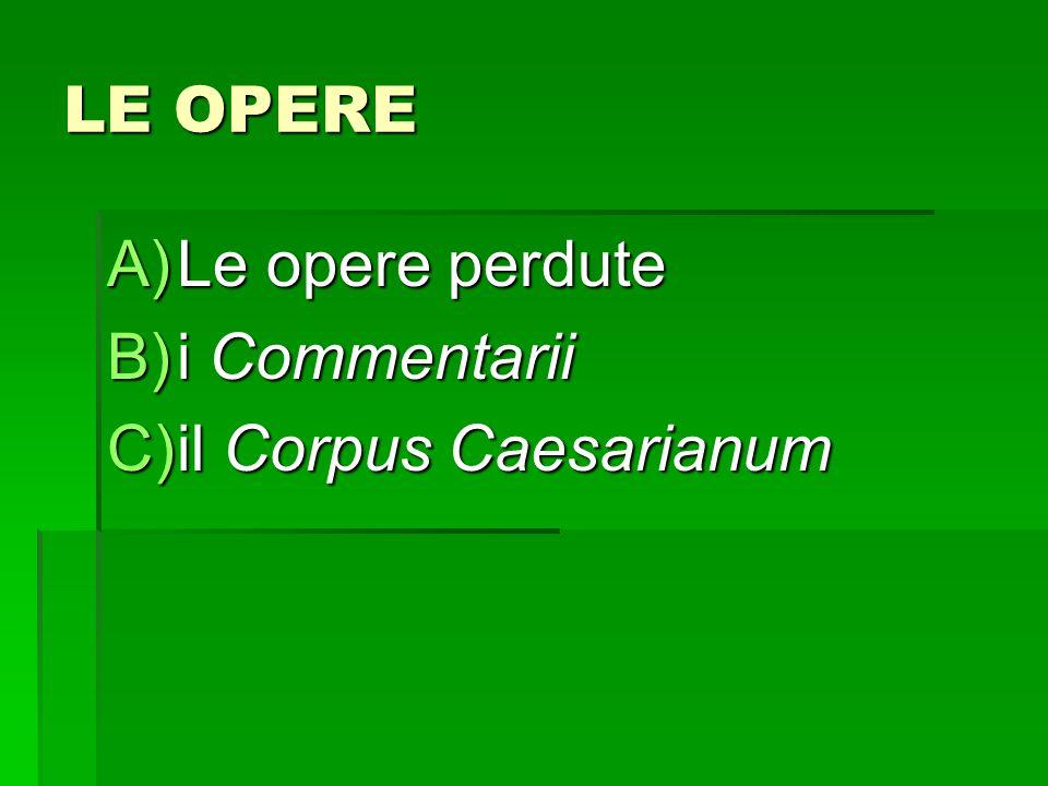 LE OPERE A)Le opere perdute B)i Commentarii C)il Corpus Caesarianum