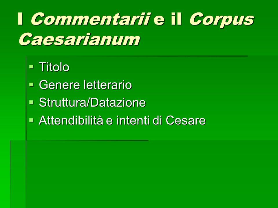 I Commentarii e il Corpus Caesarianum  Titolo  Genere letterario  Struttura/Datazione  Attendibilità e intenti di Cesare