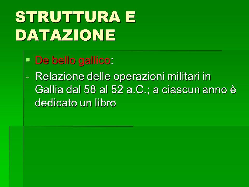 STRUTTURA E DATAZIONE  De bello gallico: -Relazione delle operazioni militari in Gallia dal 58 al 52 a.C.; a ciascun anno è dedicato un libro