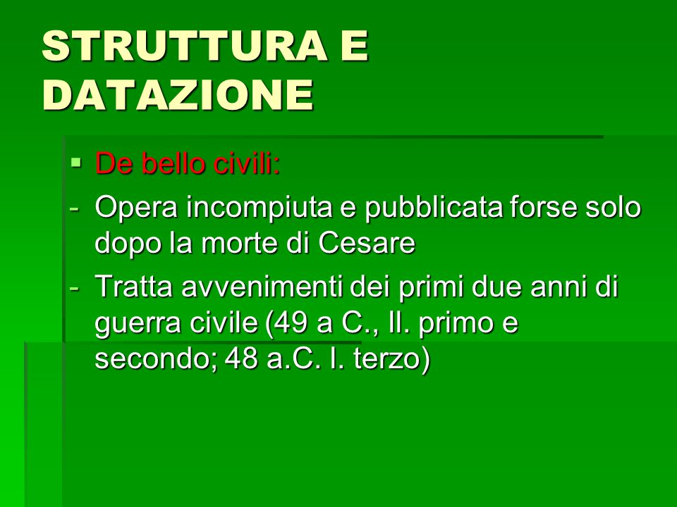 STRUTTURA E DATAZIONE  De bello civili: -Opera incompiuta e pubblicata forse solo dopo la morte di Cesare -Tratta avvenimenti dei primi due anni di guerra civile (49 a C., ll.