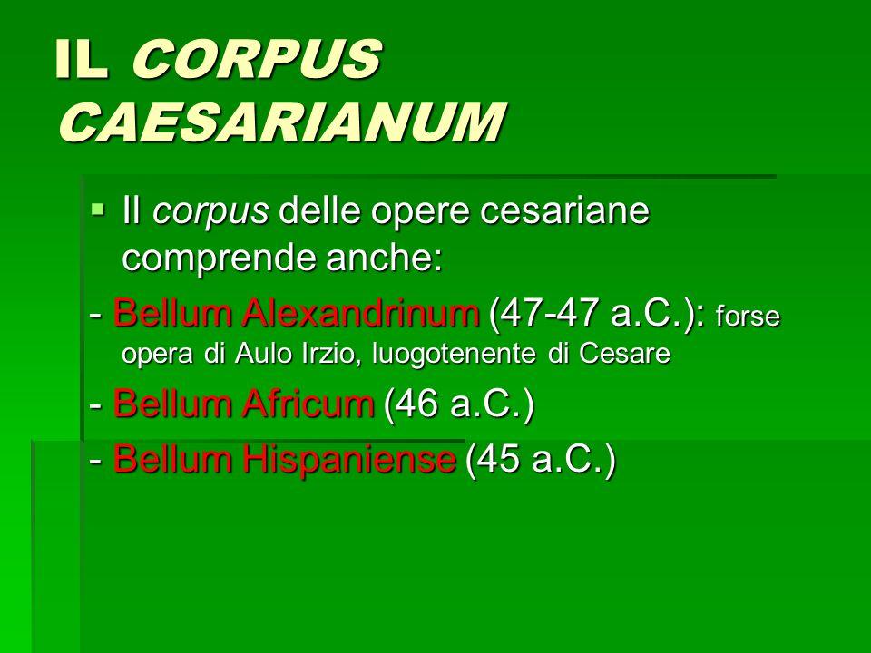 IL CORPUS CAESARIANUM  Il corpus delle opere cesariane comprende anche: - Bellum Alexandrinum (47-47 a.C.): forse opera di Aulo Irzio, luogotenente di Cesare - Bellum Africum (46 a.C.) - Bellum Hispaniense (45 a.C.)