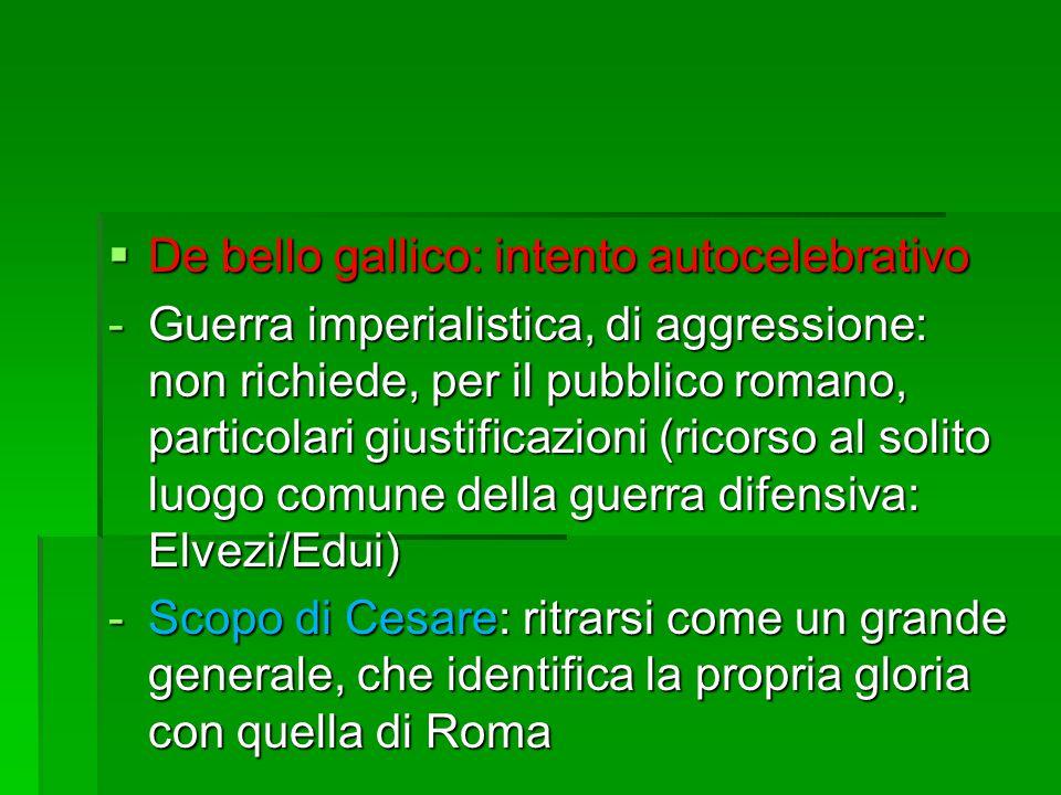  De bello gallico: intento autocelebrativo -Guerra imperialistica, di aggressione: non richiede, per il pubblico romano, particolari giustificazioni