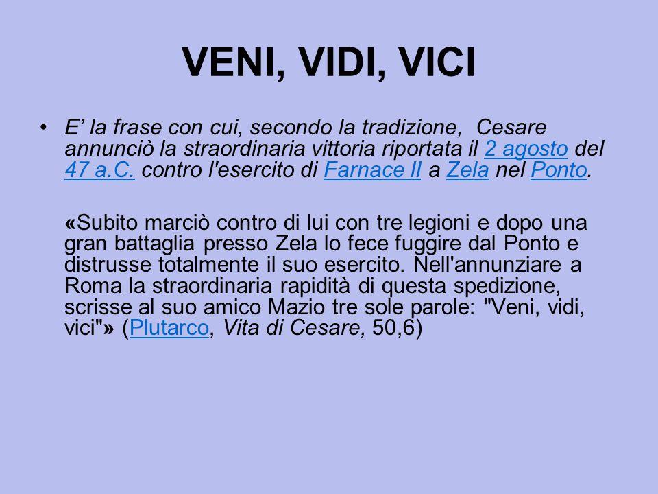 VENI, VIDI, VICI E' la frase con cui, secondo la tradizione, Cesare annunciò la straordinaria vittoria riportata il 2 agosto del 47 a.C. contro l'eser