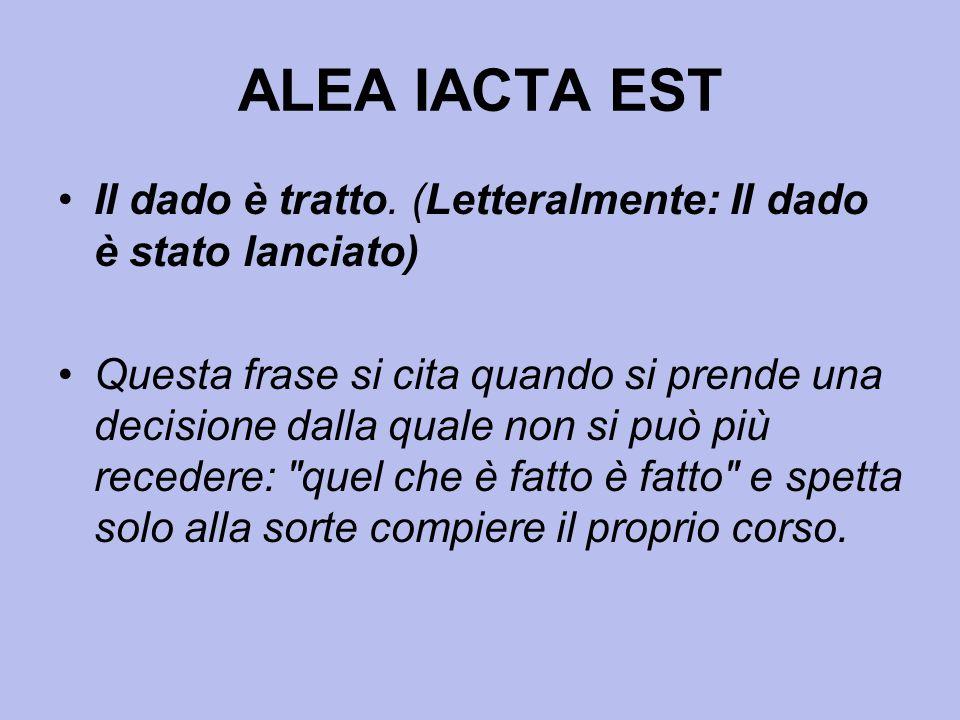 ALEA IACTA EST Il dado è tratto. (Letteralmente: Il dado è stato lanciato) Questa frase si cita quando si prende una decisione dalla quale non si può