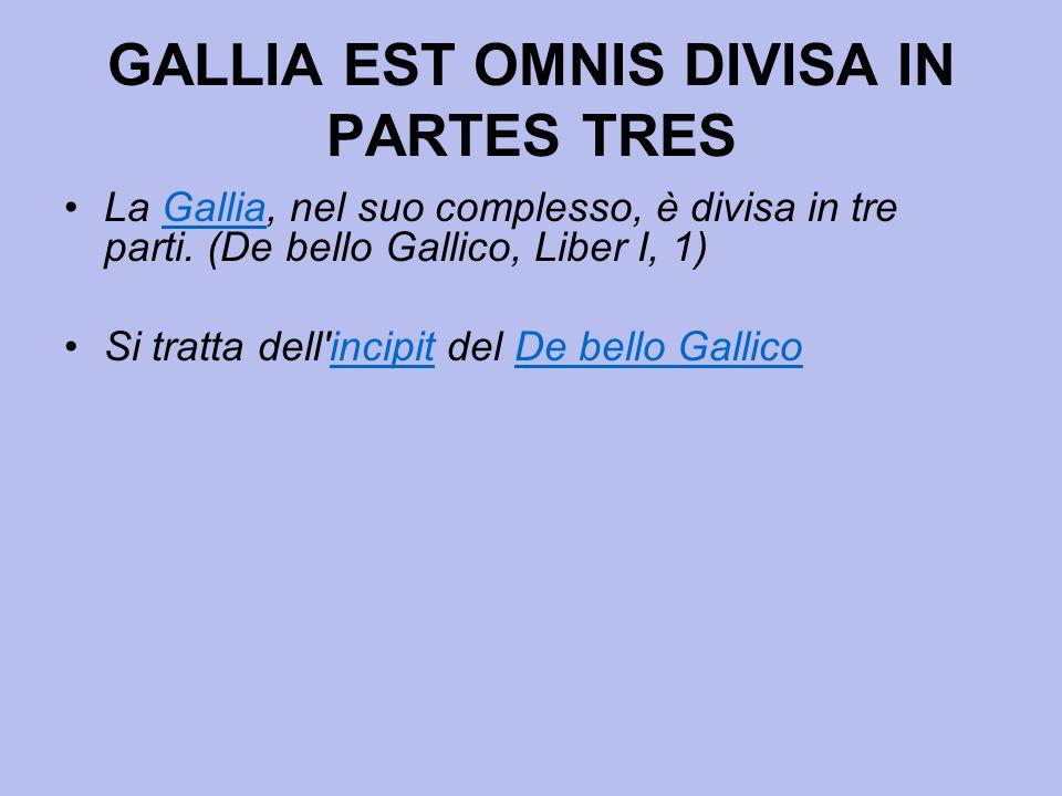 GALLIA EST OMNIS DIVISA IN PARTES TRES La Gallia, nel suo complesso, è divisa in tre parti. (De bello Gallico, Liber I, 1)Gallia Si tratta dell'incipi