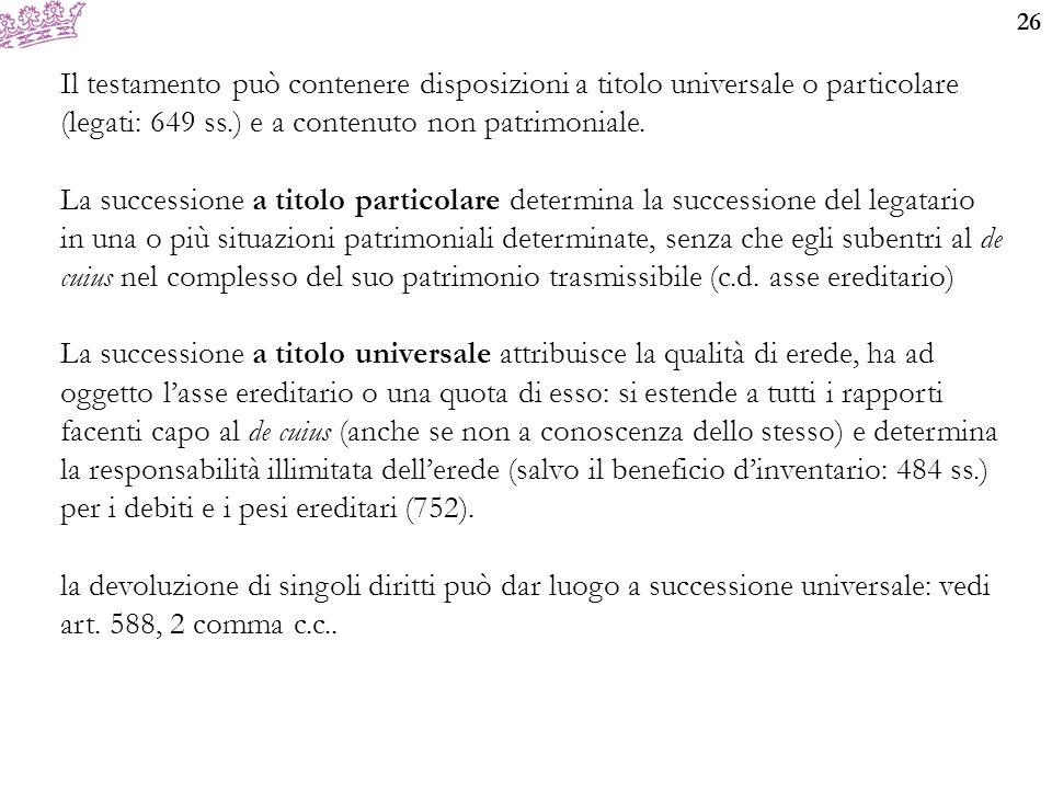 26 Il testamento può contenere disposizioni a titolo universale o particolare (legati: 649 ss.) e a contenuto non patrimoniale. La successione a titol