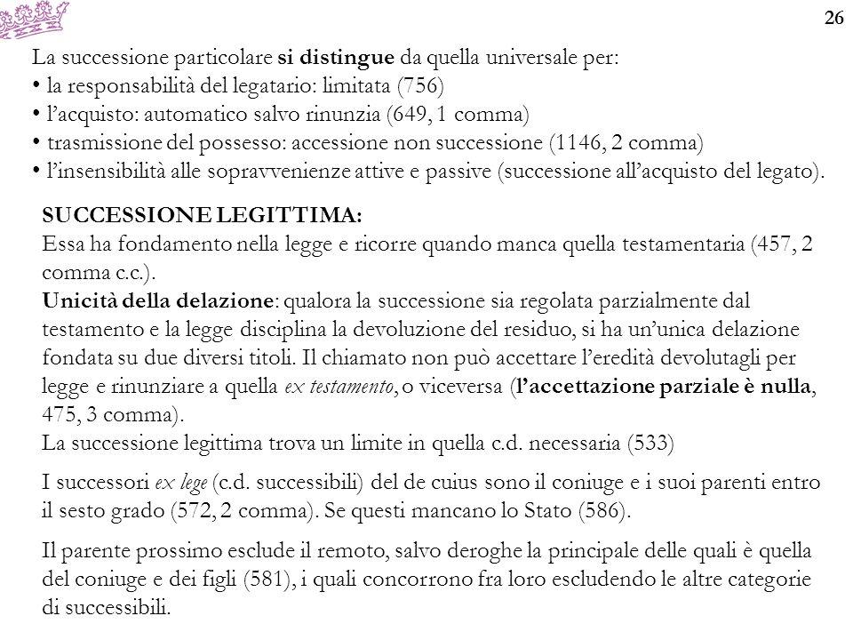 26 La successione particolare si distingue da quella universale per: la responsabilità del legatario: limitata (756) l'acquisto: automatico salvo rinu