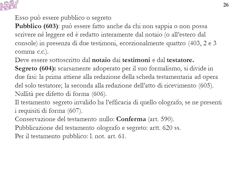26 Esso può essere pubblico o segreto Pubblico (603): può essere fatto anche da chi non sappia o non possa scrivere né leggere ed è redatto interamente dal notaio (o all'estero dal console) in presenza di due testimoni, eccezionalmente quattro (403, 2 e 3 comma c.c.).