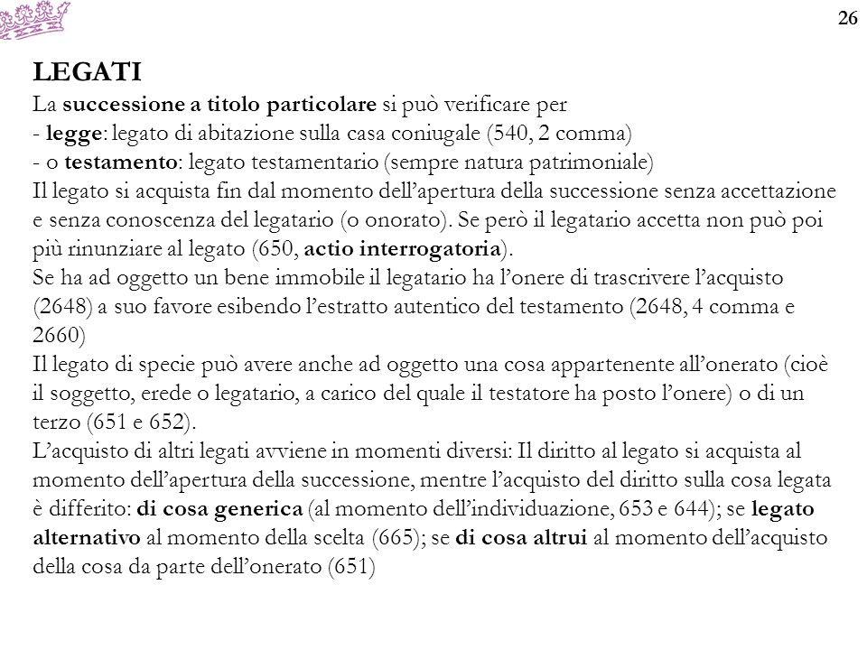 26 LEGATI La successione a titolo particolare si può verificare per - legge: legato di abitazione sulla casa coniugale (540, 2 comma) - o testamento: