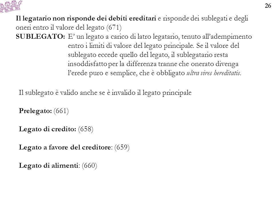 26 Il legatario non risponde dei debiti ereditari e risponde dei sublegati e degli oneri entro il valore del legato (671) SUBLEGATO: E' un legato a ca