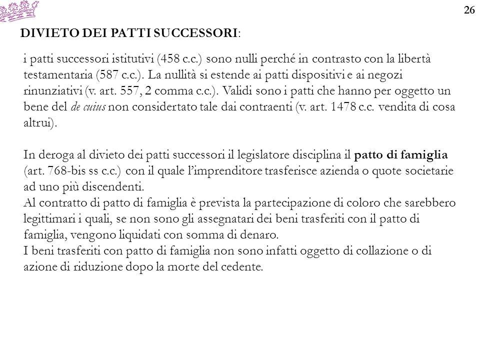 26 DIVIETO DEI PATTI SUCCESSORI: i patti successori istitutivi (458 c.c.) sono nulli perché in contrasto con la libertà testamentaria (587 c.c.).
