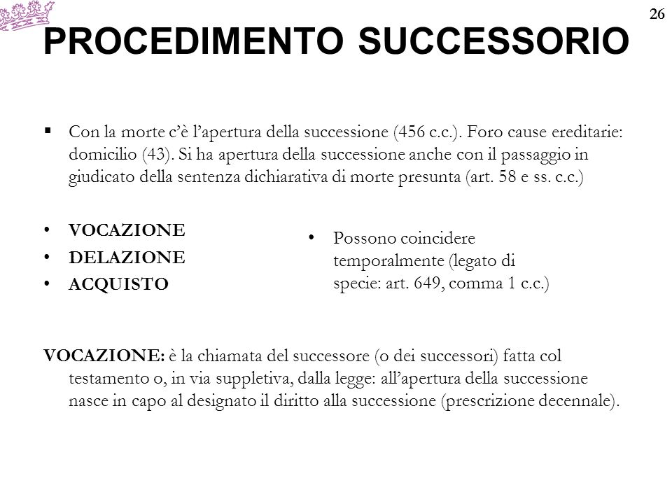 26 PROCEDIMENTO SUCCESSORIO  Con la morte c'è l'apertura della successione (456 c.c.). Foro cause ereditarie: domicilio (43). Si ha apertura della su