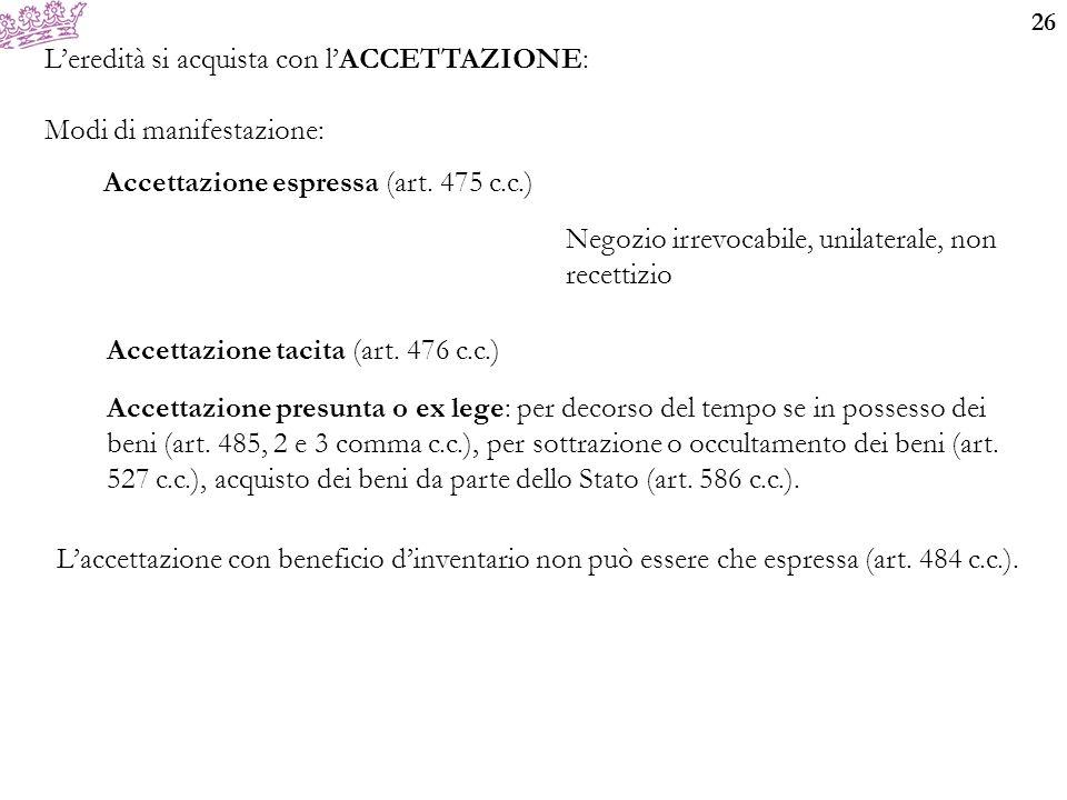 26 L'eredità si acquista con l'ACCETTAZIONE: Modi di manifestazione: Accettazione espressa (art. 475 c.c.) Accettazione tacita (art. 476 c.c.) Accetta