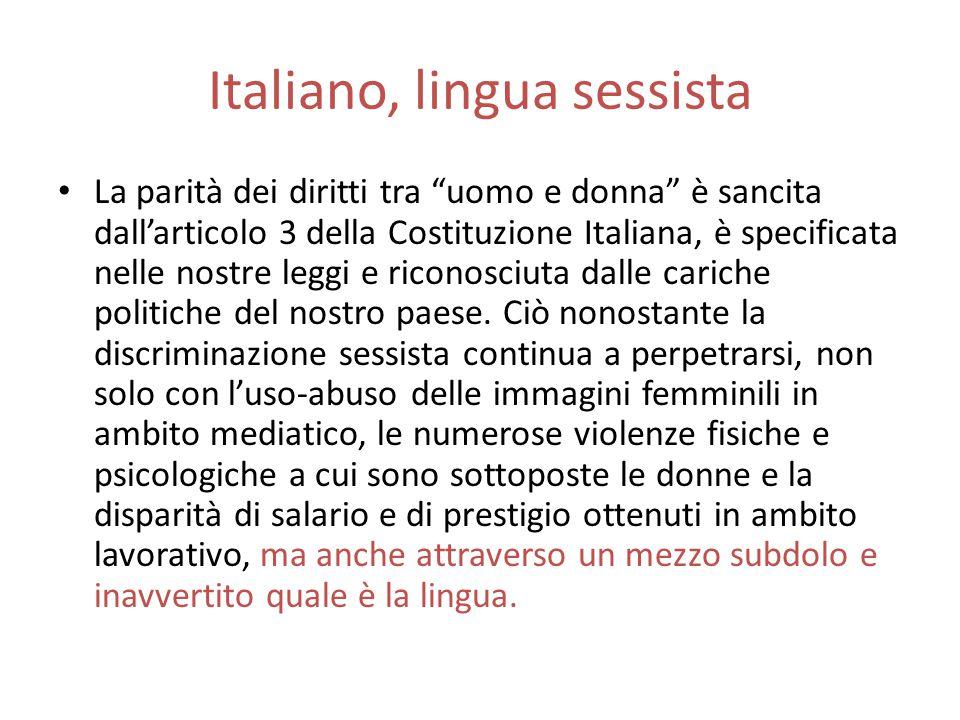 Italiano, lingua sessista La parità dei diritti tra uomo e donna è sancita dall'articolo 3 della Costituzione Italiana, è specificata nelle nostre leggi e riconosciuta dalle cariche politiche del nostro paese.